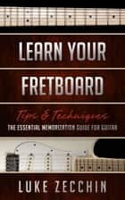 Learn Your Fretboard - The Essential Memorization Guide for Guitar (Book + Online Bonus Material) ebook by Luke Zecchin