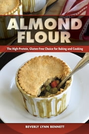 Almond Flour - The High-Protein, Gluten-Free Choice for Baking and Cooking ebook by Beverly Lynn Bennett
