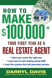 How to Make $100,000+ Your First Year as a Real Estate Agent ebook by Davis, Darryl