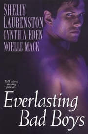 Everlasting Bad Boys ebook by Cynthia Eden,Shelly Laurenston,Noelle Mack