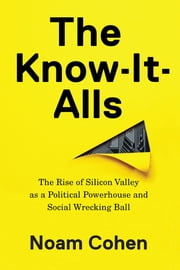 The Know-It-Alls - The Rise of Silicon Valley as a Political Powerhouse and Social Wrecking Ball ebook by Noam Cohen