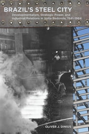 Brazil's Steel City - Developmentalism, Strategic Power, and Industrial Relations in Volta Redonda, 1941-1964 ebook by Oliver Dinius