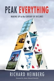 Peak Everything - Waking Up to the Century of Declines ebook by Richard Heinberg