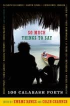 So Much Things to Say - 100 Poets from the First Ten Years of the Calabash International Literary Festival ebook by Kwame Dawes, Colin Channer