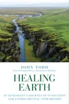 Healing Earth - An Ecologist's Journey of Innovation and Environmental Stewardship ebook by John Todd, Janine Benyus, Matt Beam