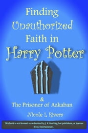 Finding Unauthorized Faith in Harry Potter & The Prisoner of Azkaban ebook by Nicole L Rivera
