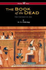 The Egyptian Book of the Dead: The Papyrus of Ani in the British Museum (Wisehouse Classics Edition) ebook by E. A. Wallis Budge