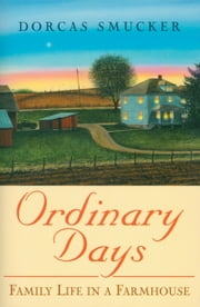 Ordindary Days - Family Life In A Farmhouse ebook by Dorcas Smucker