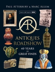 Antiques Roadshow: 40 Years of Great Finds ebook by Paul Atterbury, Marc Allum