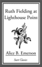 Ruth Fielding at Lighthouse Point ebook by Alice B. Emerson