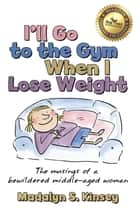 I'll Go to the Gym When I Lose Weight - The musings of a bewildered middle-aged woman ebook by