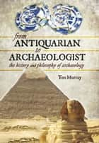From Antiquarian to Archaeologist - The History and Philosophy of Archaeology ebook by Tim Murray