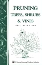 Pruning Trees, Shrubs & Vines - Storey's Country Wisdom Bulletin A-54 ebook by Editors of Garden Way Publishing