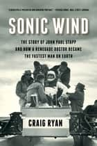 Sonic Wind: The Story of John Paul Stapp and How a Renegade Doctor Became the Fastest Man on Earth ebook by