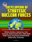 Encyclopedia of Strategic Nuclear Forces - Missiles, Bombers, Submarines, Triad, Warheads, Modernization Plans, ICBM, SLBM, START Treaty, Long-Range Standoff (LRSO), Global Strike, Verification ebook by Progressive Management