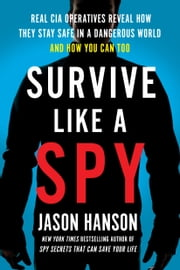 Survive Like a Spy - Real CIA Operatives Reveal How They Stay Safe in a Dangerous World and How You Can Too ebook by Jason Hanson