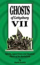 Ghosts of Gettysburg VII: Spirits, Apparitions and Haunted Places on the Battlefield ebook by Mark Nesbitt