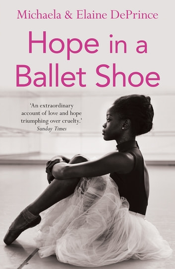Hope in a Ballet Shoe - Orphaned by war, saved by ballet: an extraordinary true story ebook by Michaela DePrince,Elaine DePrince