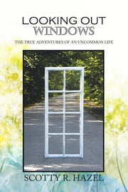 Looking Out Windows - The True Adventures of an Uncommon Life ebook by Scotty R. Hazel