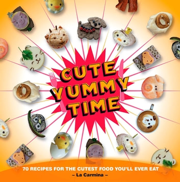 Cute Yummy Time - 70 Recipes for the Cutest Food You'll Ever Eat eBook by La Carmina