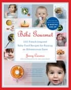 Bébé Gourmet - 100 French-Inspired Baby Food Recipes For Raising an Adventurous Eater ebook by Jenny Carenco, Dr. Jean Lalau Keraly