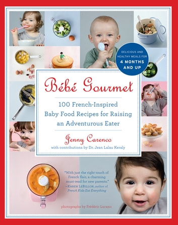 Bébé Gourmet - 100 French-Inspired Baby Food Recipes For Raising an Adventurous Eater ebook by Jenny Carenco,Dr. Jean Lalau Keraly