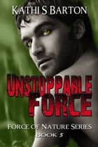 Unstoppable Force (Force of Nature Series #5) ebook by Kathi S Barton