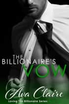 The Billionaire's Vow - Loving The Billionaire, #6 ebook by Ava Claire