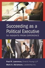 Succeeding as a Political Executive - Fifty Insights from Experience ebook by Mark A. Abramson,Paul R. Lawrence