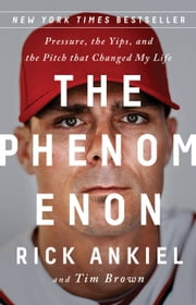 The Phenomenon - Pressure, the Yips, and the Pitch that Changed My Life ebook by Rick Ankiel