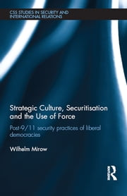 Strategic Culture, Securitisation and the Use of Force - Post-9/11 Security Practices of Liberal Democracies ebook by Wilhelm Mirow