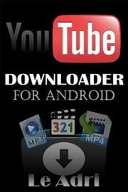 Youtube Downloader For Android - Download Video or MP3 Directly From Youtube ebook by Le Ceyln
