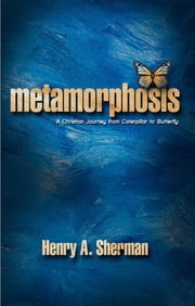 Metamorphosis - A Christian Journey From Caterpillar To Butterfly ebook by Henry Sherman