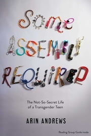 Some Assembly Required - The Not-So-Secret Life of a Transgender Teen ebook by Arin Andrews