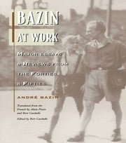 Bazin at Work - Major Essays and Reviews From the Forties and Fifties ebook by Andre Bazin,Bert Cardullo