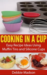 Cooking in a Cup: Easy Recipe Ideas Using Muffin Tins and Silicone Cups - Cooking with Kids Series, #3 ebook by Debbie Madson