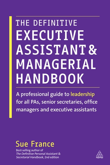 The Definitive Executive Assistant and Managerial Handbook - A Professional Guide to Leadership for all PAs, Senior Secretaries, Office Managers and Executive Assistants ebook by Sue France