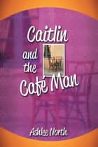 Caitlin and the Café Man ebook by Ashlee North