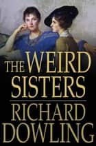 The Weird Sisters - A Romance ebook by Richard Dowling