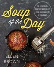 Soup of the Day - 150 Delicious and Comforting Recipes from Our Favorite Restaurants ebook by Ellen Brown