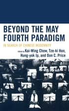 Beyond the May Fourth Paradigm - In Search of Chinese Modernity ebook by Kai-wing Chow, Tze-ki Hon, Hung-yok Ip,...