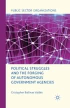 Political Struggles and the Forging of Autonomous Government Agencies ebook by Cristopher Ballinas Valdés