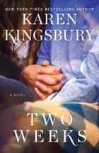 Two Weeks - A Novel eBook by Karen Kingsbury
