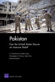 Pakistan - Can the United States Secure an Insecure State? ebook by C. Christine Fair,Keith Crane,Christopher S. Chivvis,Samir Puri,Michael Spirtas