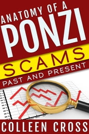 Anatomy of a Ponzi: Scams Past and Present - Charles Ponzi to Bernard Madoff: Ponzi Schemes and Investment Scams ebook by Colleen Cross