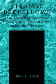 Strange Bedfellows - How Medical Jurisprudence Has Influenced Medical Ethics and Medical Practice ebook by Ben A. Rich