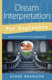 Dream Interpretation for Beginners - Understand the Wisdom of Your Sleeping Mind ebook by Diane Brandon