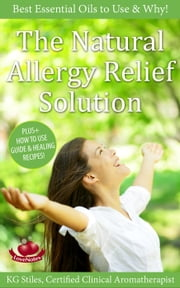 The Natural Allergy Relief Solution - Best Essential Oils to Use & Why! - Essential Oil Wellness ebook by KG STILES
