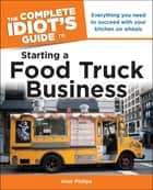 The Complete Idiot's Guide to Starting a Food Truck Business - Everything You Need to Succeed with Your Kitchen on Wheel ebook by Alan Philips