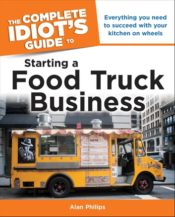 The Complete Idiot's Guide to Starting a Food Truck Business - Everything You Need to Succeed with Your Kitchen on Wheels ebook by Alan Philips